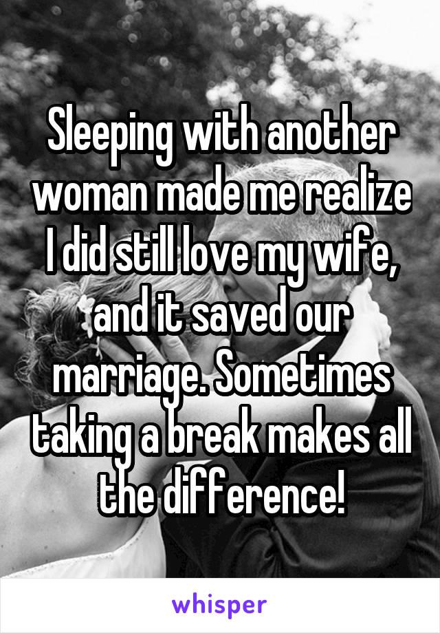 Sleeping with another woman made me realize I did still love my wife, and it saved our marriage. Sometimes taking a break makes all the difference!