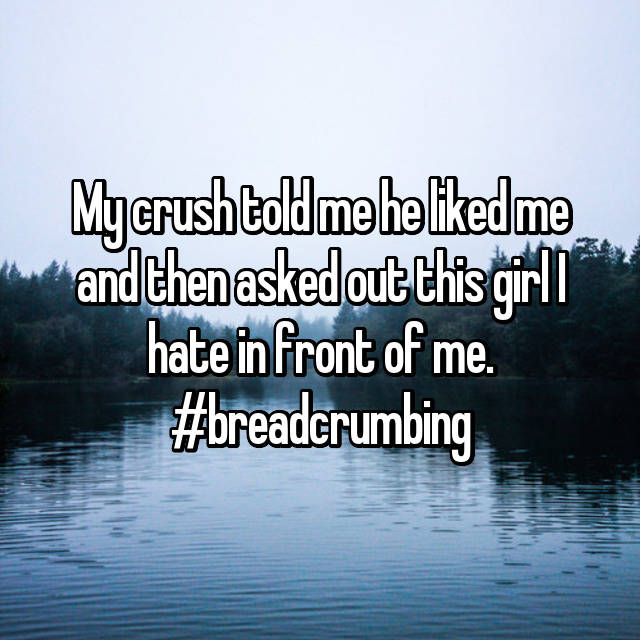 My crush told me he liked me and then asked out this girl I hate in front of me. #breadcrumbing