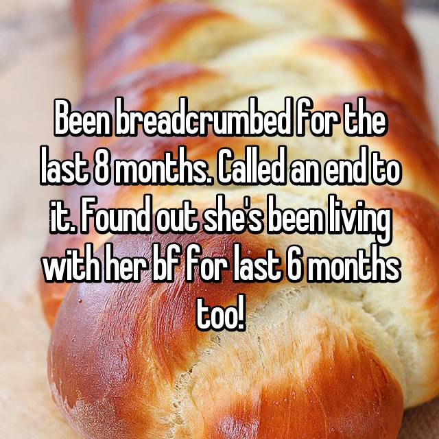 Been breadcrumbed for the last 8 months. Called an end to it. Found out she's been living with her bf for last 6 months too!