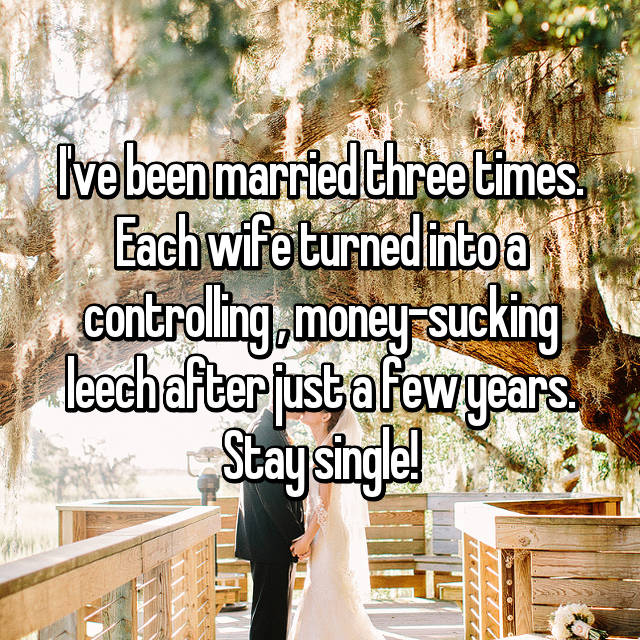 I've been married three times. Each wife turned into a controlling , money-sucking leech after just a few years. Stay single!