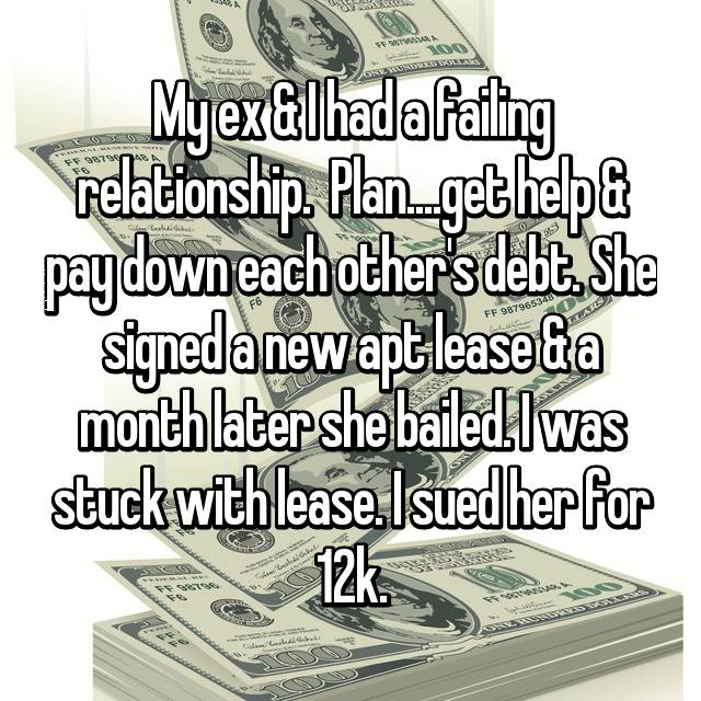 My ex & I had a failing relationship.  Plan....get help & pay down each other's debt. She signed a new apt lease & a month later she bailed. I was stuck with lease. I sued her for 12k.