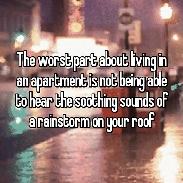 The worst part about living in an apartment is not being able to hear the soothing sounds of a rainstorm on your roof