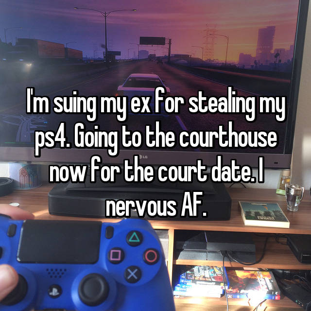 I'm suing my ex for stealing my ps4. Going to the courthouse now for the court date. I nervous AF.