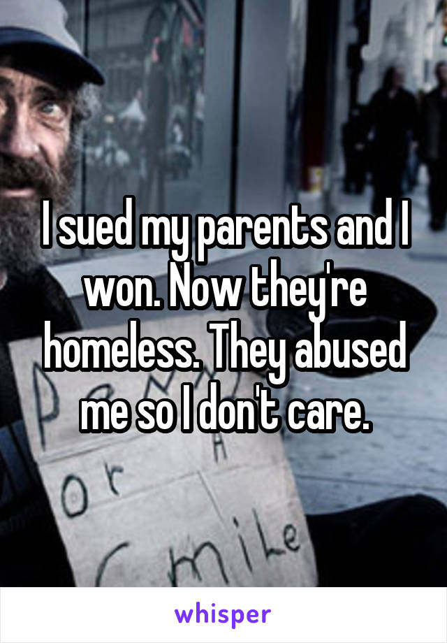 I sued my parents and I won. Now they're homeless. They abused me so I don't care.