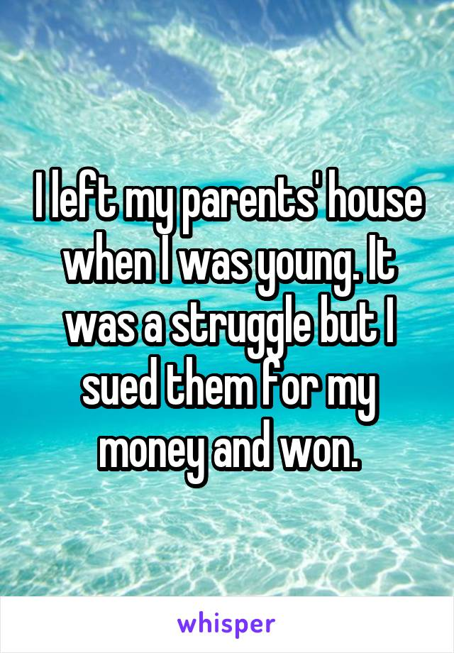 I left my parents' house when I was young. It was a struggle but I sued them for my money and won.