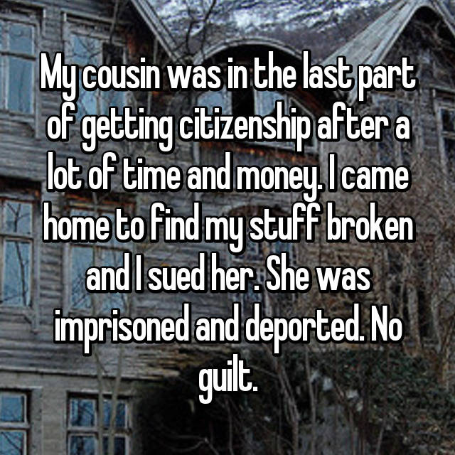 My cousin was in the last part of getting citizenship after a lot of time and money. I came home to find my stuff broken and I sued her. She was imprisoned and deported. No guilt.