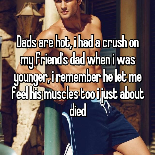 Dads are hot, i had a crush on my friend's dad when i was younger, i remember he let me feel his muscles too i just about died