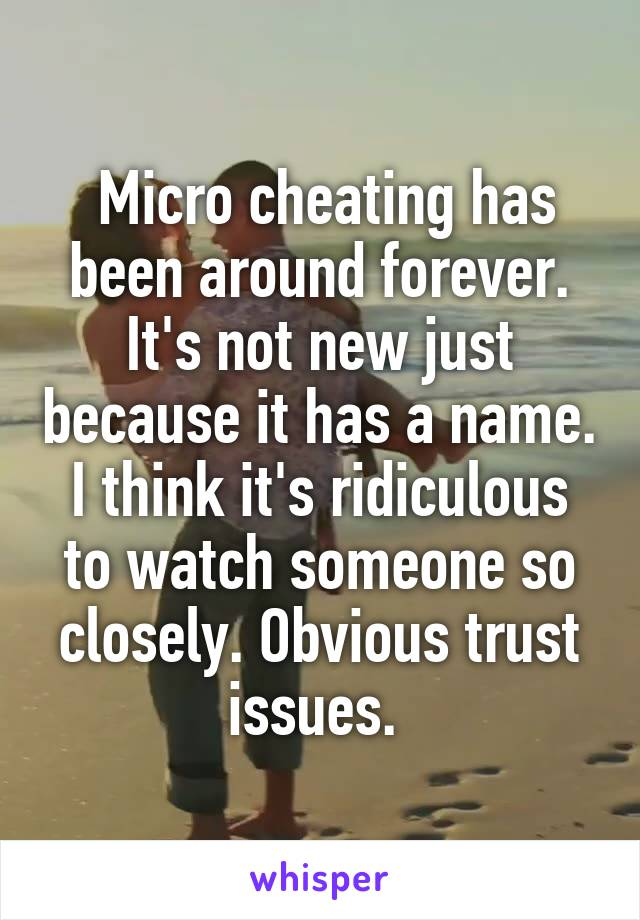 Micro cheating has been around forever. It's not new just because it has a name. I think it's ridiculous to watch someone so closely. Obvious trust issues.