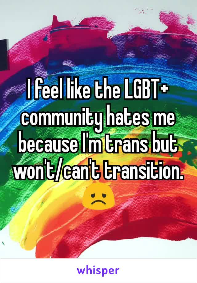 I feel like the LGBT+ community hates me because I'm trans but won't/can't transition. 😞