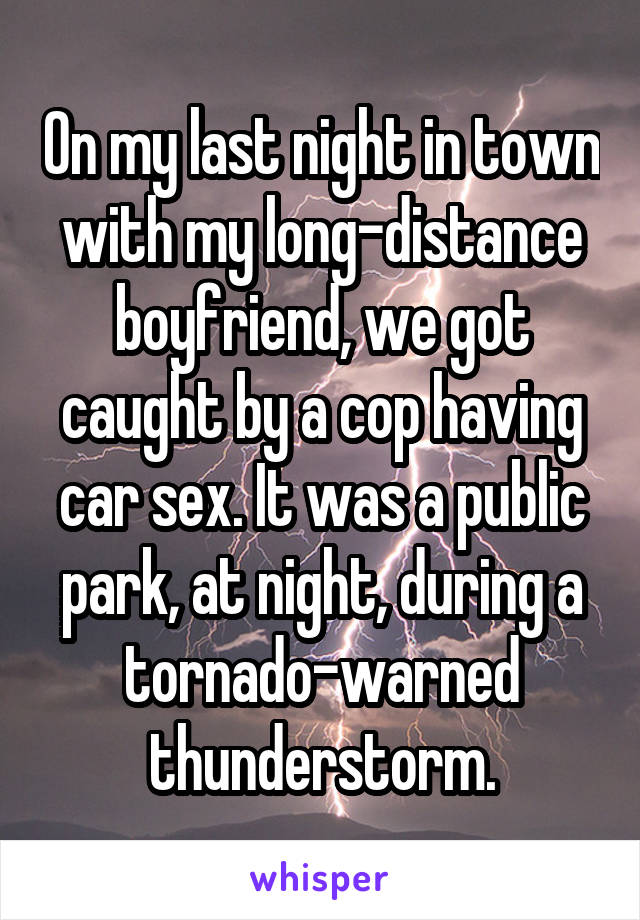 On my last night in town with my long-distance boyfriend, we got caught by a cop having car sex. It was a public park, at night, during a tornado-warned thunderstorm.