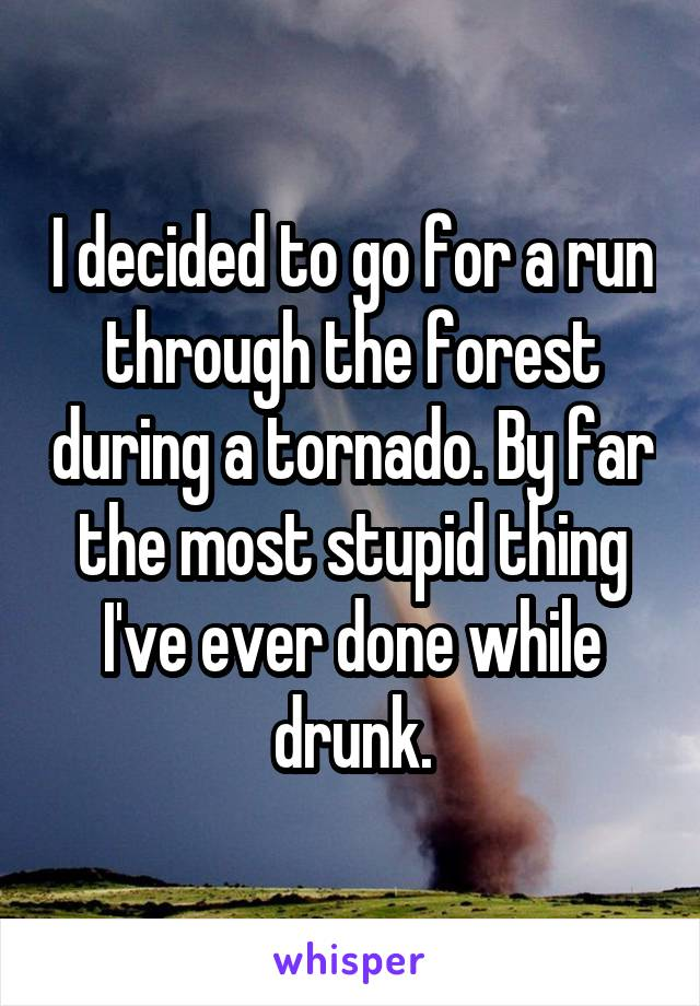 I decided to go for a run through the forest during a tornado. By far the most stupid thing I've ever done while drunk.
