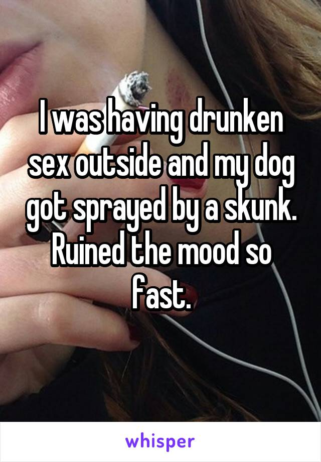I was having drunken sex outside and my dog got sprayed by a skunk. Ruined the mood so fast.