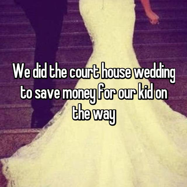 We did the court house wedding to save money for our kid on the way
