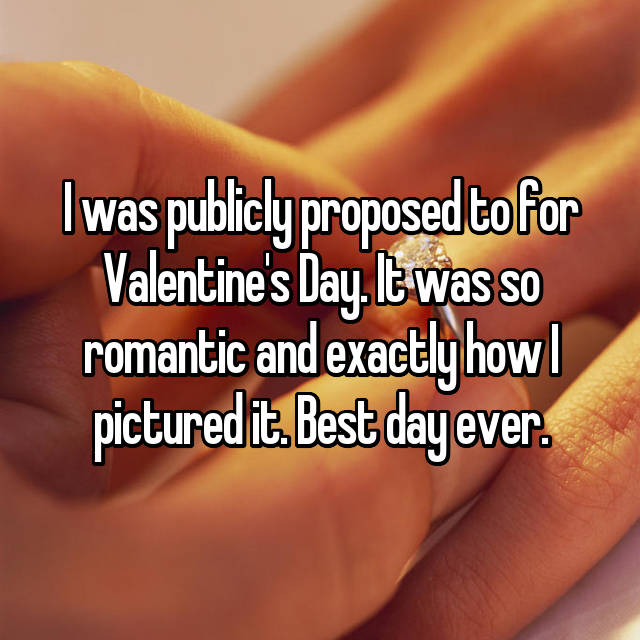 I was publicly proposed to for Valentine's Day. It was so romantic and exactly how I pictured it. Best day ever.