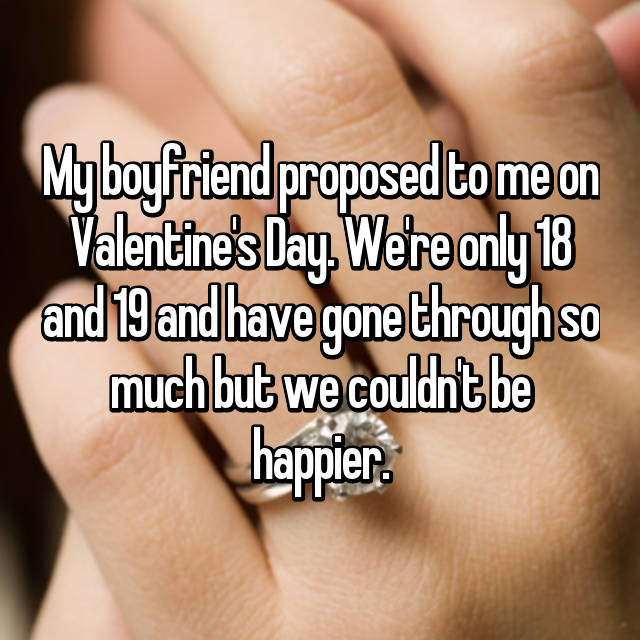 My boyfriend proposed to me on Valentine's Day. We're only 18 and 19 and have gone through so much but we couldn't be happier.