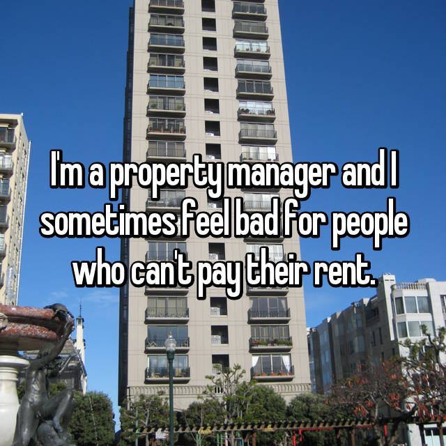 I'm a property manager and I sometimes feel bad for people who can't pay their rent.