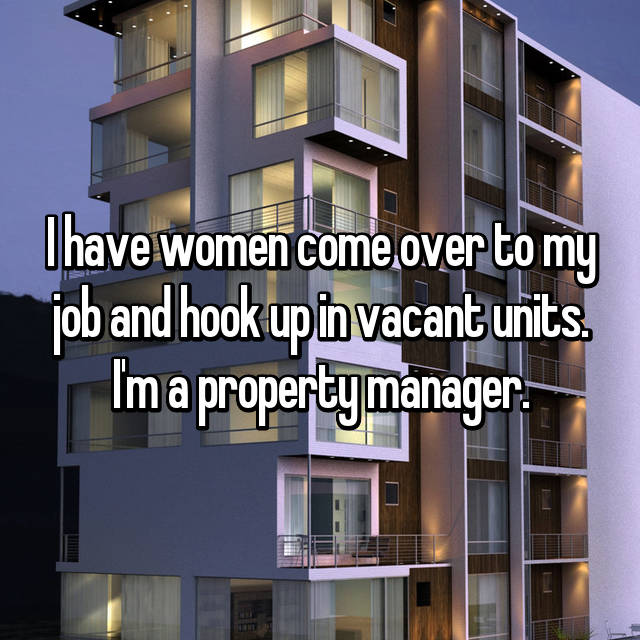 I have women come over to my job and hook up in vacant units. I'm a property manager.