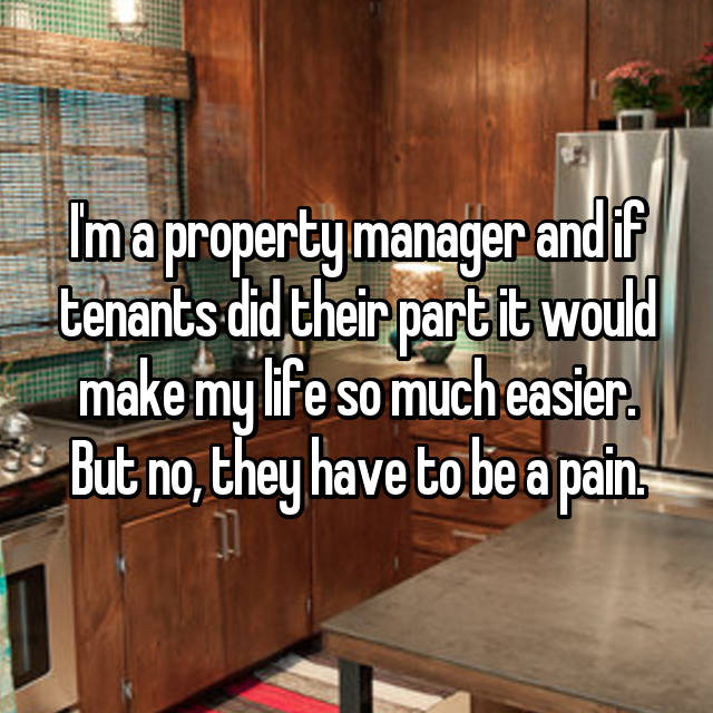 I'm a property manager and if tenants did their part it would make my life so much easier. But no, they have to be a pain.