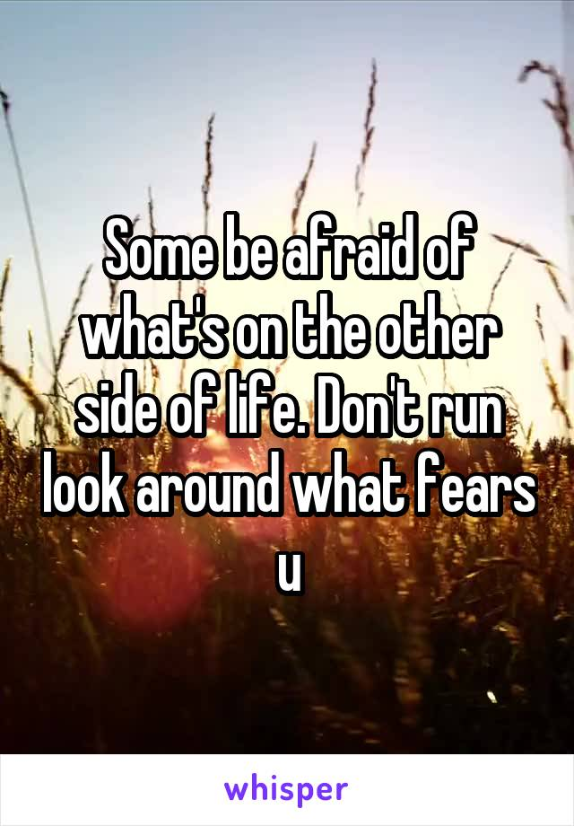 Some be afraid of what's on the other side of life. Don't run look around what fears u
