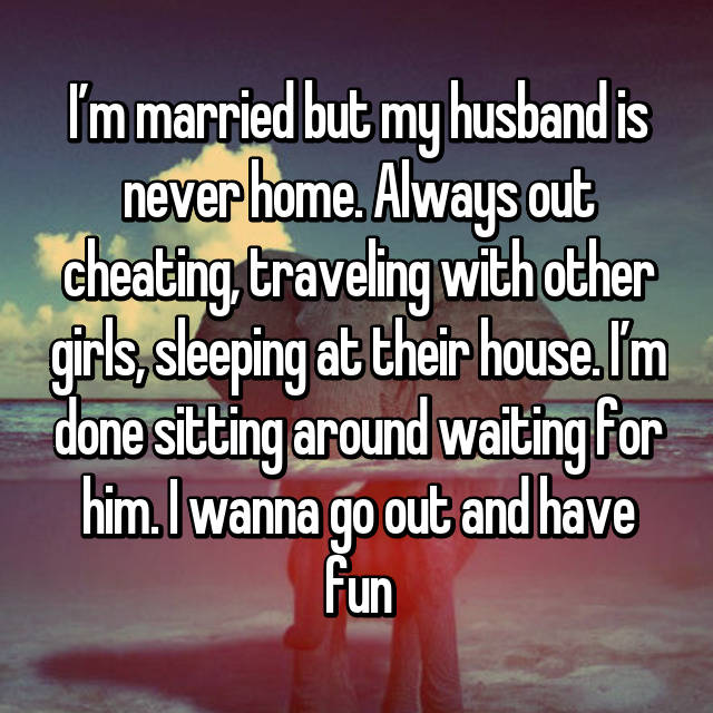 I'm married but my husband is never home. Always out cheating, traveling with other girls, sleeping at their house. I'm done sitting around waiting for him. I wanna go out and have fun