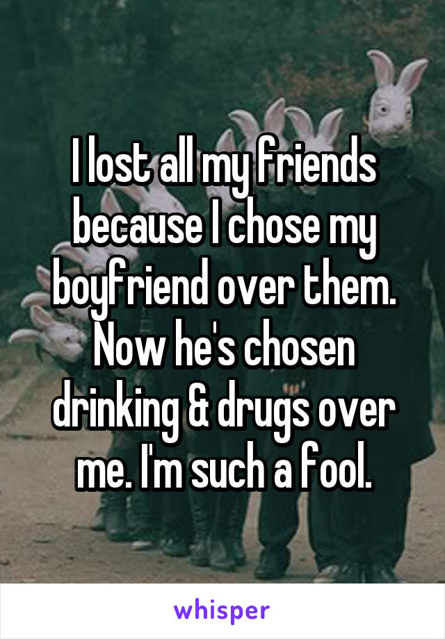 I lost all my friends because I chose my boyfriend over them. Now he's chosen drinking & drugs over me. I'm such a fool.