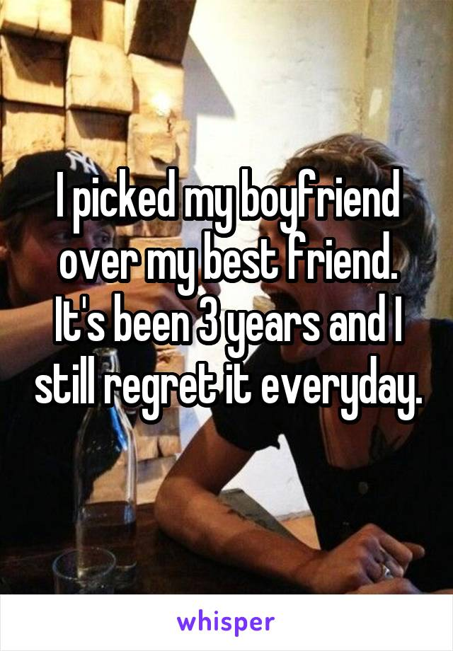 I picked my boyfriend over my best friend. It's been 3 years and I still regret it everyday.