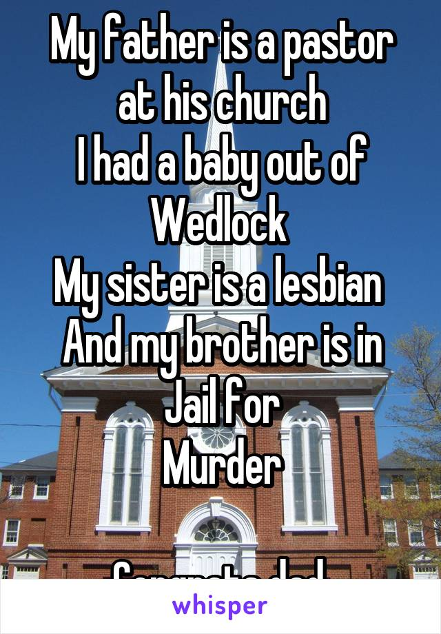 My father is a pastor at his church I had a baby out of Wedlock  My sister is a lesbian  And my brother is in Jail for Murder  Congrats dad
