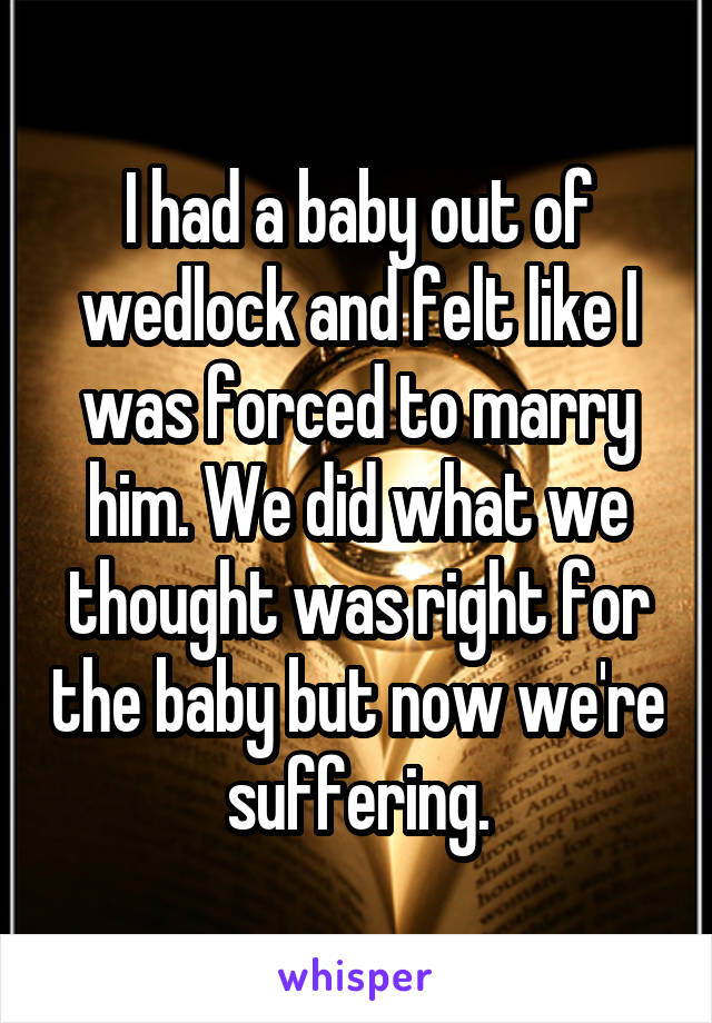 I had a baby out of wedlock and felt like I was forced to marry him. We did what we thought was right for the baby but now we're suffering.
