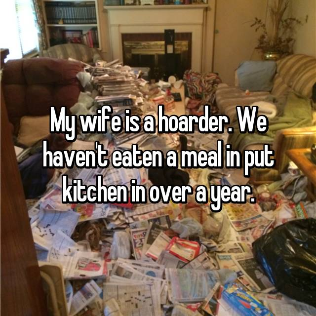 My wife is a hoarder. We haven't eaten a meal in put kitchen in over a year.