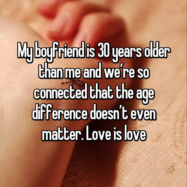 My boyfriend is 30 years older than me and we're so connected that the age difference doesn't even matter. Love is love