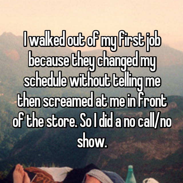 I walked out of my first job because they changed my schedule without telling me then screamed at me in front of the store. So I did a no call/no show.