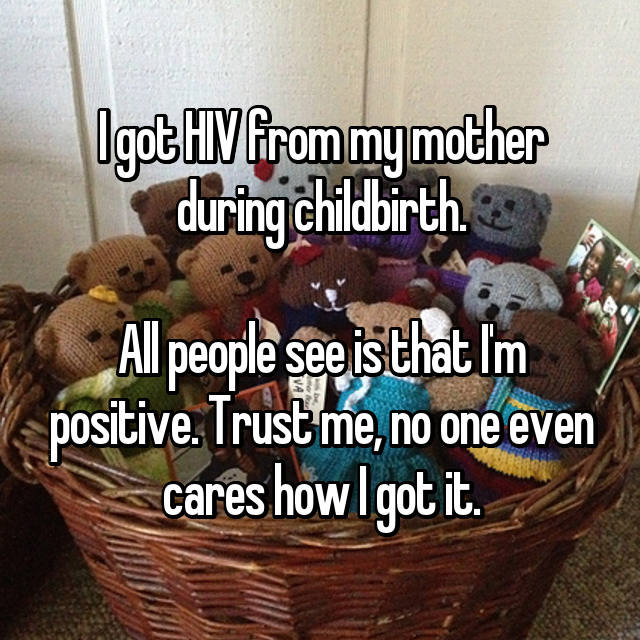 I got HIV from my mother during childbirth.  All people see is that I'm positive. Trust me, no one even cares how I got it.