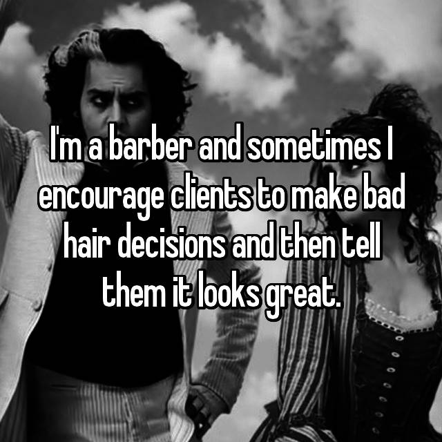 I'm a barber and sometimes I encourage clients to make bad hair decisions and then tell them it looks great.