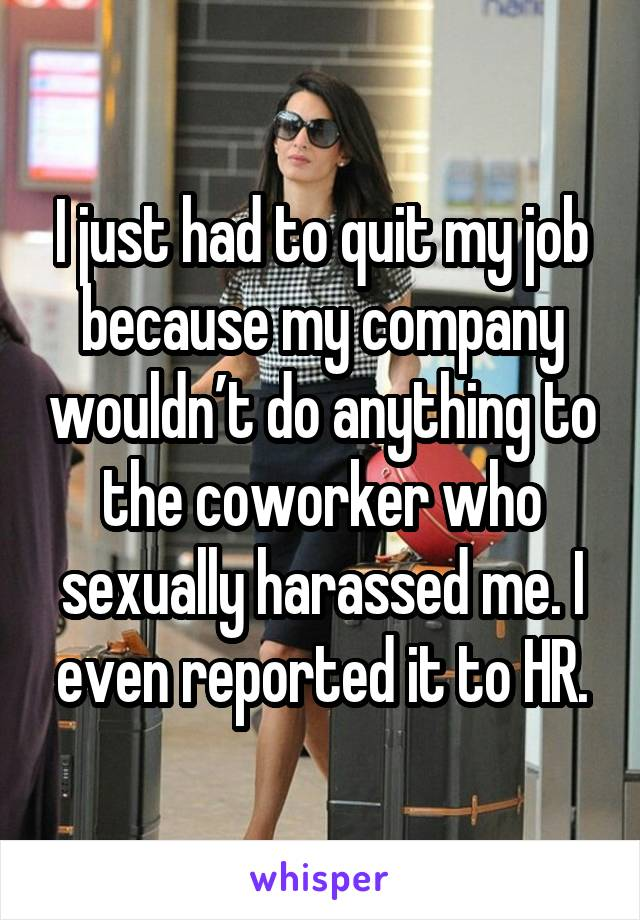 I just had to quit my job because my company wouldn't do anything to the coworker who sexually harassed me. I even reported it to HR.