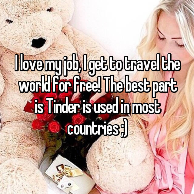 I love my job, I get to travel the world for free! The best part is Tinder is used in most countries ;)