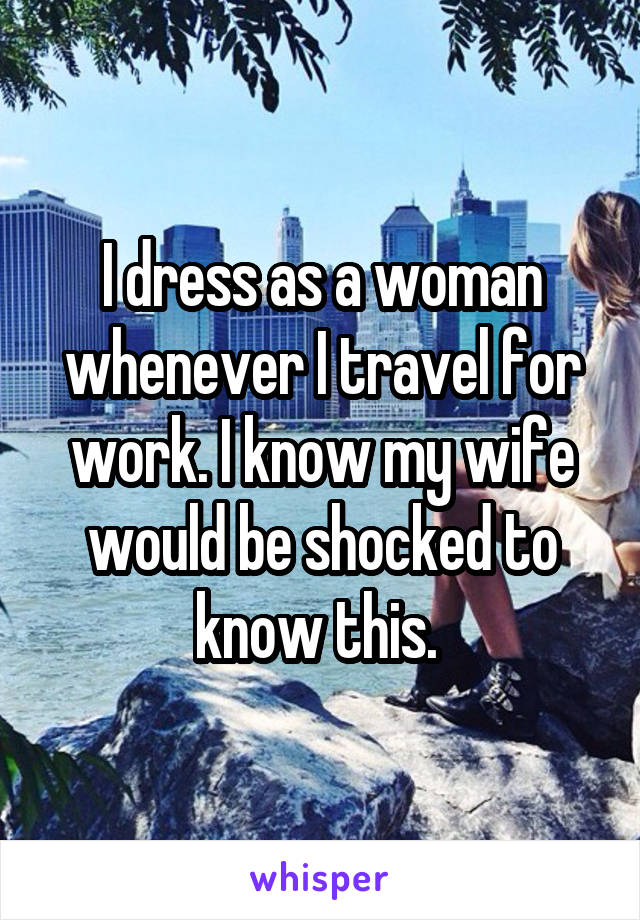 I dress as a woman whenever I travel for work. I know my wife would be shocked to know this.