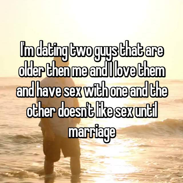 I'm dating two guys that are older then me and I love them and have sex with one and the other doesn't like sex until marriage