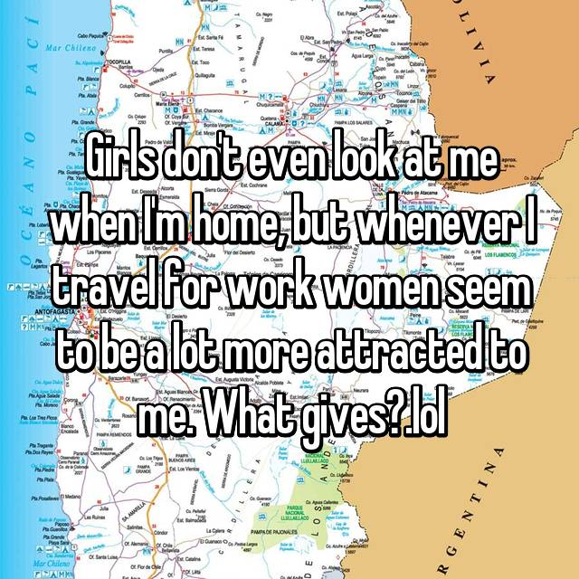 Girls don't even look at me when I'm home, but whenever I travel for work women seem to be a lot more attracted to me. What gives?.lol