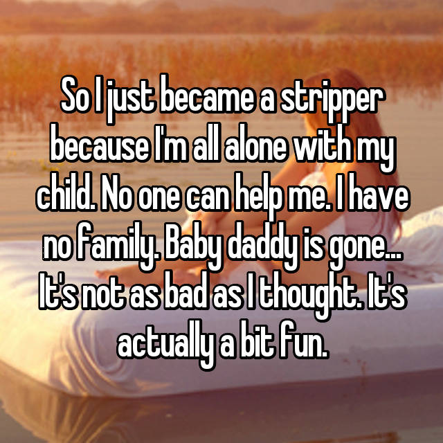 So I just became a stripper because I'm all alone with my child. No one can help me. I have no family. Baby daddy is gone... It's not as bad as I thought. It's actually a bit fun.