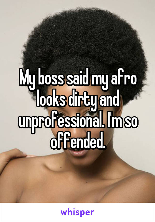 My boss said my afro looks dirty and unprofessional. I'm so offended.