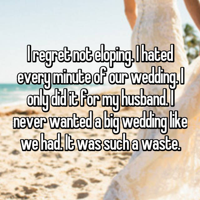 I regret not eloping. I hated every minute of our wedding. I only did it for my husband. I never wanted a big wedding like we had. It was such a waste.
