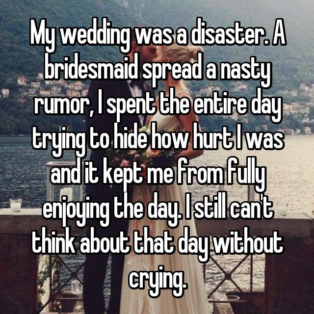 My wedding was a disaster. A bridesmaid spread a nasty rumor, I spent the entire day trying to hide how hurt I was and it kept me from fully enjoying the day. I still can't think about that day without crying.