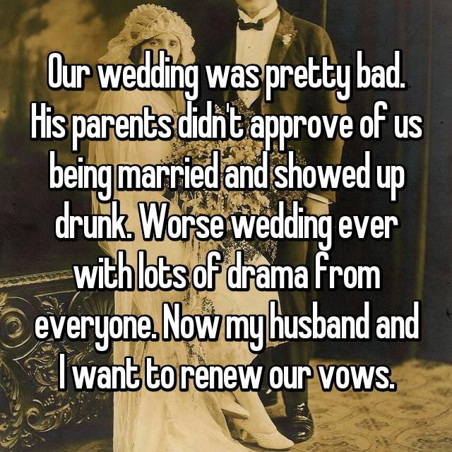 Our wedding was pretty bad. His parents didn't approve of us being married and showed up drunk. Worse wedding ever with lots of drama from everyone. Now my husband and I want to renew our vows.
