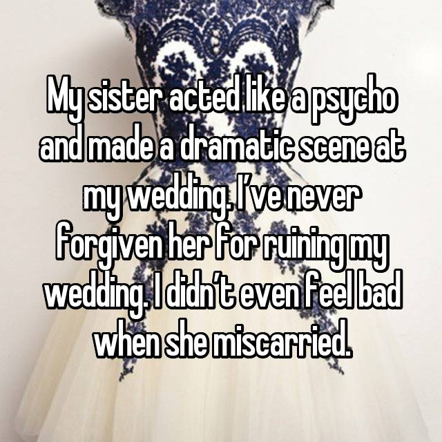 My sister acted like a psycho and made a dramatic scene at my wedding. I've never forgiven her for ruining my wedding. I didn't even feel bad when she miscarried.