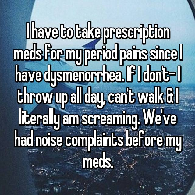 I have to take prescription meds for my period pains since I have dysmenorrhea. If I don't- I throw up all day, can't walk & I literally am screaming. We've had noise complaints before my meds.