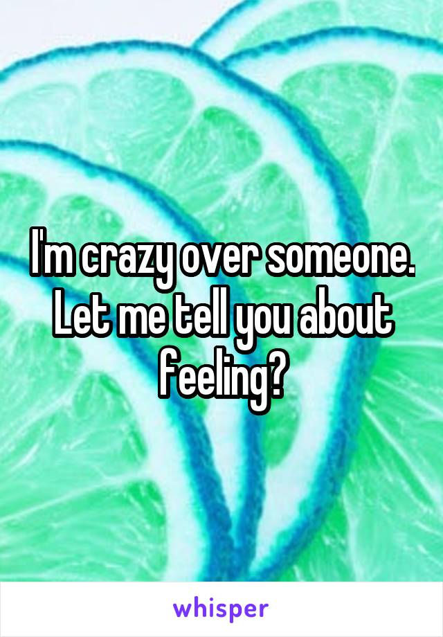 I'm crazy over someone. Let me tell you about feeling?