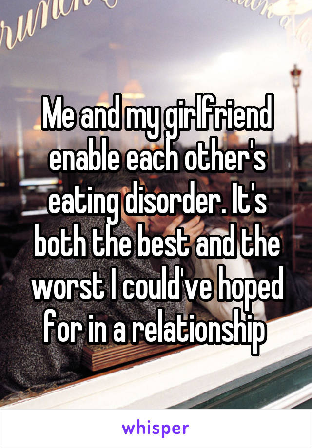 Me and my girlfriend enable each other's eating disorder. It's both the best and the worst I could've hoped for in a relationship