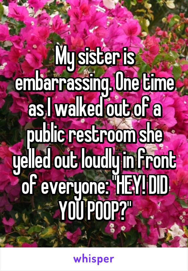 """My sister is embarrassing. One time as I walked out of a public restroom she yelled out loudly in front of everyone: """"HEY! DID YOU POOP?"""""""