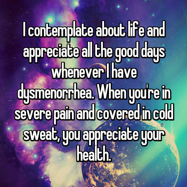I contemplate about life and appreciate all the good days whenever I have dysmenorrhea. When you're in severe pain and covered in cold sweat, you appreciate your health.