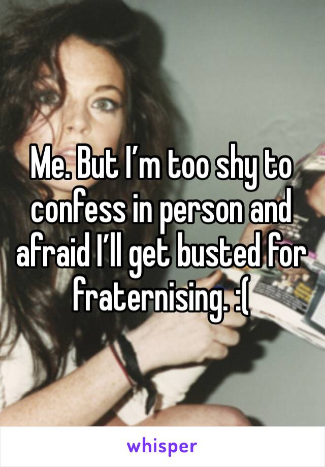 Me. But I'm too shy to confess in person and afraid I'll get busted for fraternising. :(